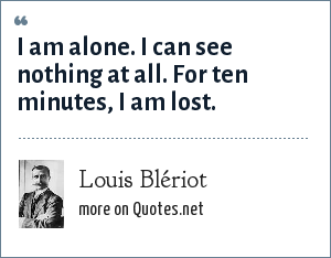 Louis Blériot: I am alone. I can see nothing at all. For ten minutes, I am lost.