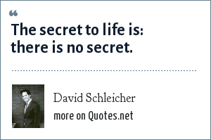 David Schleicher: The secret to life is: there is no secret.