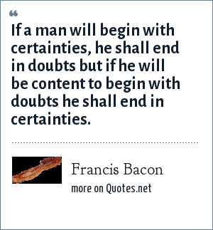 Francis Bacon: If a man will begin with certainties, he shall end in doubts but if he will be content to begin with doubts he shall end in certainties.