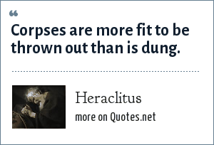 Heraclitus: Corpses are more fit to be thrown out than is dung.