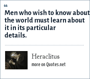 Heraclitus: Men who wish to know about the world must learn about it in its particular details.