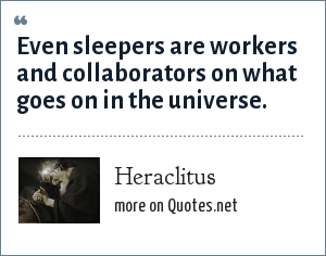 Heraclitus: Even sleepers are workers and collaborators on what goes on in the universe.