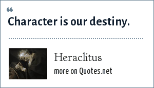 Heraclitus: Character is our destiny.
