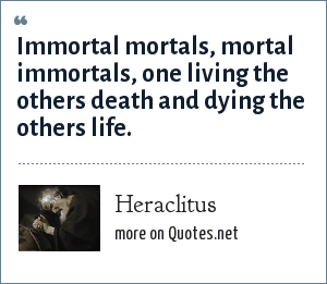 Heraclitus: Immortal mortals, mortal immortals, one living the others death and dying the others life.