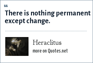 Heraclitus: There is nothing permanent except change.