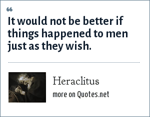 Heraclitus: It would not be better if things happened to men just as they wish.