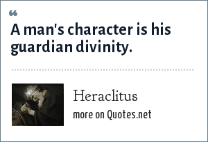 Heraclitus: A man's character is his guardian divinity.