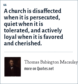 Thomas Babington Macaulay, 1st Baron Macaulay: A church is disaffected when it is persecuted, quiet when it is tolerated, and actively loyal when it is favored and cherished.