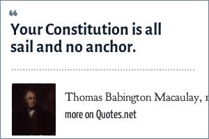 Thomas Babington Macaulay, 1st Baron Macaulay: Your Constitution is all sail and no anchor.