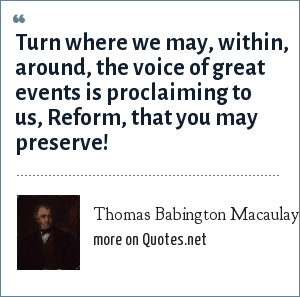 Thomas Babington Macaulay, 1st Baron Macaulay: Turn where we may, within, around, the voice of great events is proclaiming to us, Reform, that you may preserve!