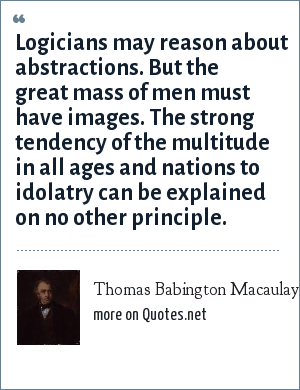 Thomas Babington Macaulay, 1st Baron Macaulay: Logicians may reason about abstractions. But the great mass of men must have images. The strong tendency of the multitude in all ages and nations to idolatry can be explained on no other principle.