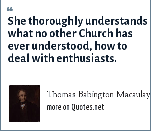 Thomas Babington Macaulay, 1st Baron Macaulay: She thoroughly understands what no other Church has ever understood, how to deal with enthusiasts.
