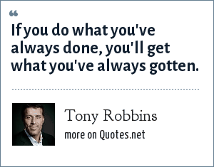 Tony Robbins: If you do what you've always done, you'll get what you've always gotten.