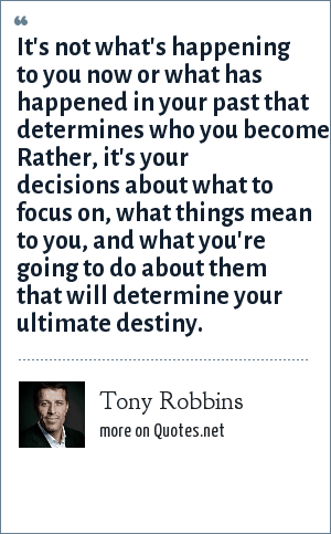 Tony Robbins: It's not what's happening to you now or what has happened in your past that determines who you become. Rather, it's your decisions about what to focus on, what things mean to you, and what you're going to do about them that will determine your ultimate destiny.