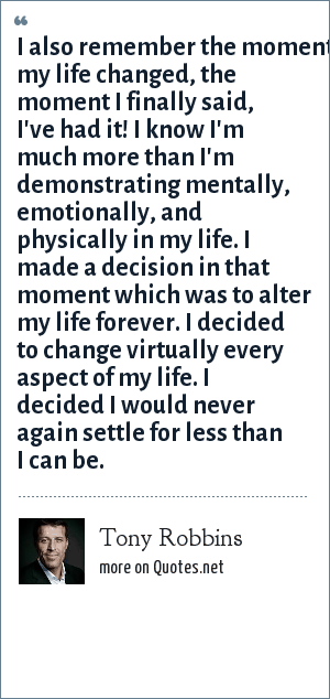 Tony Robbins: I also remember the moment my life changed, the moment I finally said, I've had it! I know I'm much more than I'm demonstrating mentally, emotionally, and physically in my life. I made a decision in that moment which was to alter my life forever. I decided to change virtually every aspect of my life. I decided I would never again settle for less than I can be.