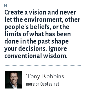 Tony Robbins: Create a vision and never let the environment, other people's beliefs, or the limits of what has been done in the past shape your decisions. Ignore conventional wisdom.