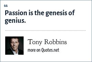 Tony Robbins: Passion is the genesis of genius.