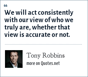Tony Robbins: We will act consistently with our view of who we truly are, whether that view is accurate or not.