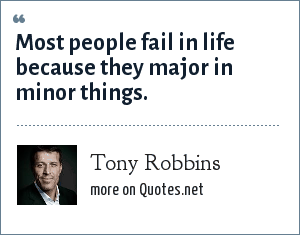 Tony Robbins: Most people fail in life because they major in minor things.