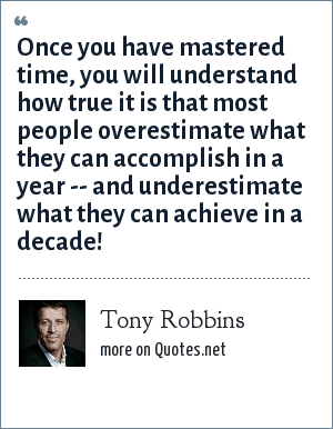Tony Robbins: Once you have mastered time, you will understand how true it is that most people overestimate what they can accomplish in a year -- and underestimate what they can achieve in a decade!