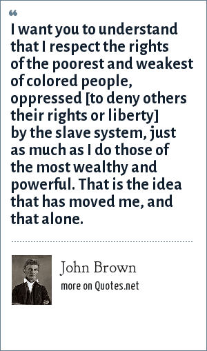 John Brown: I want you to understand that I respect the rights of the poorest and weakest of colored people, oppressed [to deny others their rights or liberty] by the slave system, just as much as I do those of the most wealthy and powerful. That is the idea that has moved me, and that alone.