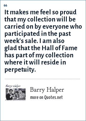 Barry Halper: It makes me feel so proud that my collection will be carried on by everyone who participated in the past week's sale. I am also glad that the Hall of Fame has part of my collection where it will reside in perpetuity.