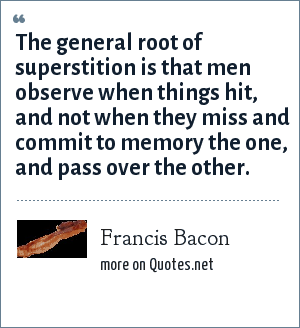 Francis Bacon: The general root of superstition is that men observe when things hit, and not when they miss and commit to memory the one, and pass over the other.