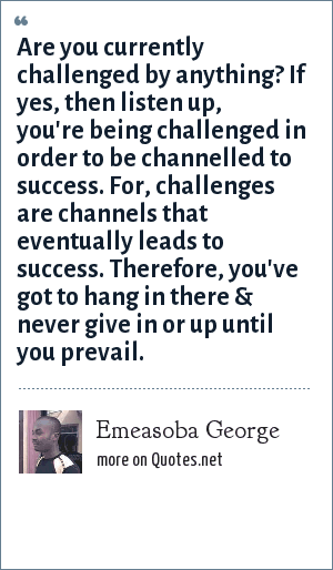 Emeasoba George: Are you currently challenged by anything? If yes, then listen up, you're being challenged in order to be channelled to success. For, challenges are channels that eventually leads to success. Therefore, you've got to hang in there & never give in or up until you prevail.