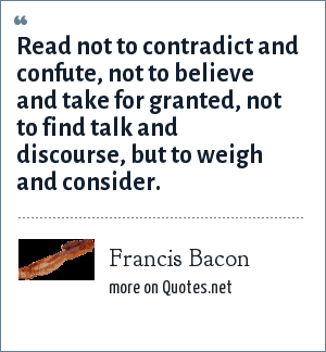 Francis Bacon: Read not to contradict and confute, not to believe and take for granted, not to find talk and discourse, but to weigh and consider.