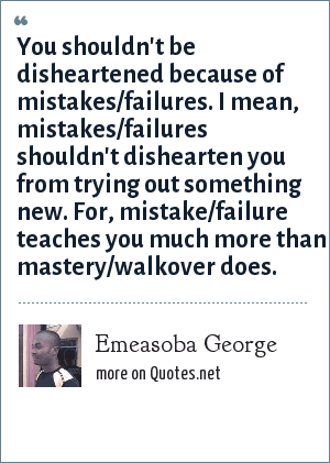 Emeasoba George: You shouldn't be disheartened because of mistakes/failures. I mean, mistakes/failures shouldn't dishearten you from trying out something new. For, mistake/failure teaches you much more than mastery/walkover does.