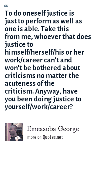 Emeasoba George: To do oneself justice is just to perform as well as one is able. Take this from me, whoever that does justice to himself/herself/his or her work/career can't and won't be bothered about criticisms no matter the acuteness of the criticism. Anyway, have you been doing justice to yourself/work/career?