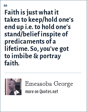 Emeasoba George: Faith is just what it takes to keep/hold one's end up i.e. to hold one's stand/belief inspite of predicaments of a lifetime. So, you've got to imbibe & portray faith.