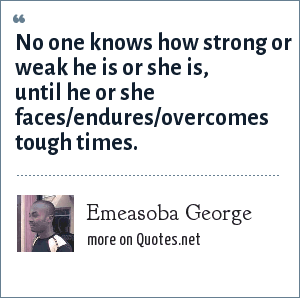 Emeasoba George: No one knows how strong or weak he is or she is, until he or she faces/endures/overcomes tough times.