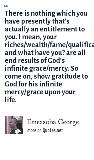 Emeasoba George: There is nothing which you have presently that's actually an entitlement to you. I mean, your riches/wealth/fame/qualifications/job/career/business/houses/cars/husband/wife/children and what have you? are all end results of God's infinite grace/mercy. So come on, show gratitude to God for his infinite mercy/grace upon your life.