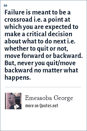 Emeasoba George: Failure is meant to be a crossroad i.e. a point at which you are expected to make a critical decision about what to do next i.e. whether to quit or not, move forward or backward. But, never you quit/move backward no matter what happens.
