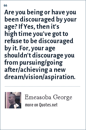 Emeasoba George: Are you being or have you been discouraged by your age? If Yes, then it's high time you've got to refuse to be discouraged by it. For, your age shouldn't discourage you from pursuing/going after/achieving a new dream/vision/aspiration.
