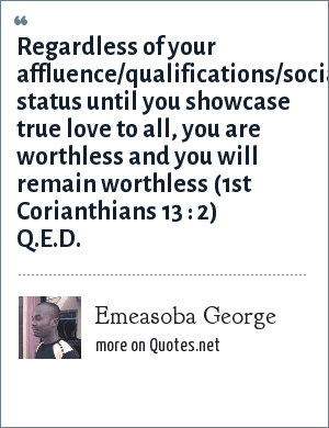 Emeasoba George: Regardless of your affluence/qualifications/social status until you showcase true love to all, you are worthless and you will remain worthless (1st Corianthians 13 : 2) Q.E.D.