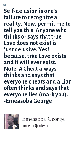 Emeasoba George: Self-delusion is failure to recognize a reality. Now, if you dare to think or say that true doesn't exist. Then, you're delusive. For, true love exists and it will ever exist.