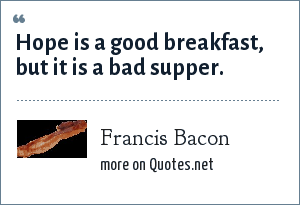 Francis Bacon: Hope is a good breakfast, but it is a bad supper.