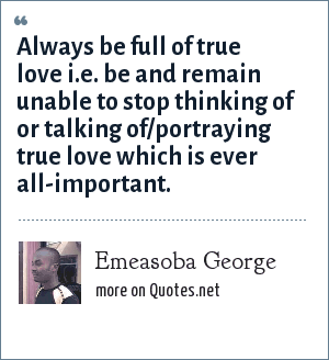 Emeasoba George: Always be full of true love i.e. be and remain unable to stop thinking of or talking of/portraying true love which is ever all-important.