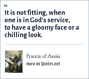 Francis of Assisi: It is not fitting, when one is in God's service, to have a gloomy face or a chilling look.