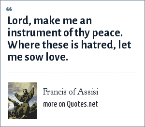 Francis of Assisi: Lord, make me an instrument of thy peace. Where these is hatred, let me sow love.