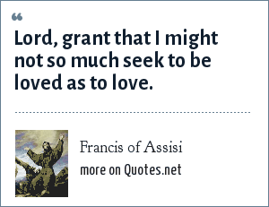 Francis of Assisi: Lord, grant that I might not so much seek to be loved as to love.