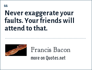 Francis Bacon: Never exaggerate your faults. Your friends will attend to that.