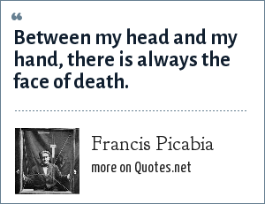 Francis Picabia: Between my head and my hand, there is always the face of death.