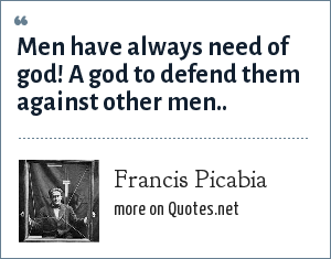 Francis Picabia: Men have always need of god! A god to defend them against other men..
