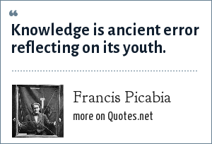 Francis Picabia: Knowledge is ancient error reflecting on its youth.