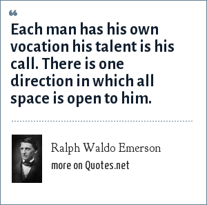 Ralph Waldo Emerson: Each man has his own vocation his talent is his call. There is one direction in which all space is open to him.