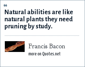 Francis Bacon: Natural abilities are like natural plants they need pruning by study.