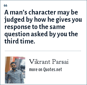 Vikrant Parsai: A man's character may be judged by how he gives you response to the same question asked by you the third time.
